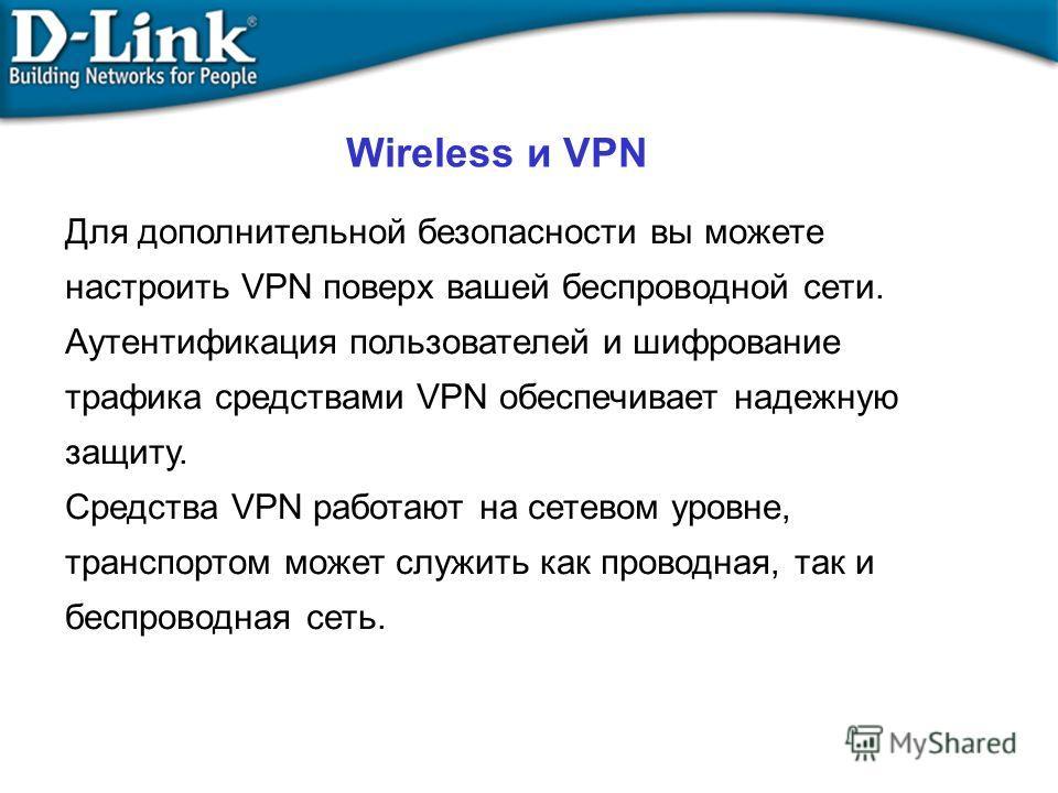 Wireless и VPN Для дополнительной безопасности вы можете настроить VPN поверх вашей беспроводной сети. Аутентификация пользователей и шифрование трафика средствами VPN обеспечивает надежную защиту. Средства VPN работают на сетевом уровне, транспортом
