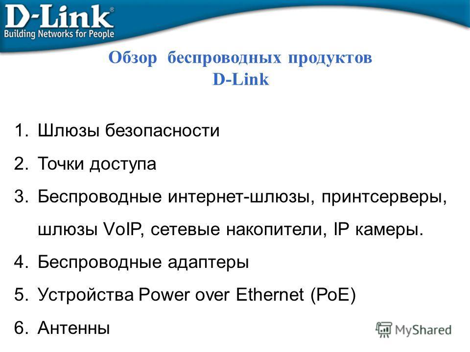 1. Шлюзы безопасности 2. Точки доступа 3. Беспроводные интернет-шлюзы, принтсерверы, шлюзы VоIP, сетевые накопители, IP камеры. 4. Беспроводные адаптеры 5. Устройства Power over Ethernet (РоЕ) 6. Антенны Обзор беспроводных продуктов D-Link