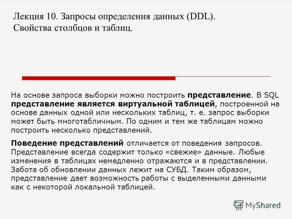 Лекция 10. Запросы определения данных (DDL). Свойства столбцов и таблиц. На основе запроса выборки можно построить представление. В SQL представление является виртуальной таблицей, построенной на основе данных одной или нескольких таблиц, т. е. запро
