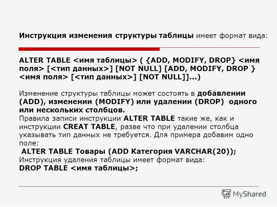 Инструкция изменения структуры таблицы имеет формат вида: ALTER TABLE ( {ADD, MODIFY, DROP} [ ] [NOT NULL] [ADD, MODIFY, DROP } [ ] [NOT NULL]]...) Изменение структуры таблицы может состоять в добавлении (ADD), изменении (MODIFY) или удалении (DROP)