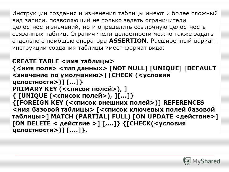 Инструкции создания и изменения таблицы имеют и более сложный вид записи, позволяющий не только задать ограничители целостности значений, но и определить ссылочную целостность связанных таблиц. Ограничители целостности можно также задать отдельно с п
