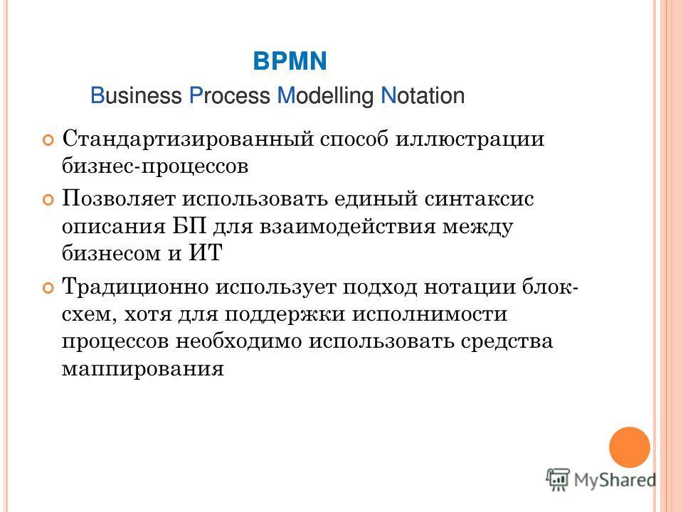 Стандартизированный способ иллюстрации бизнес-процессов Позволяет использовать единый синтаксис описания БП для взаимодействия между бизнесом и ИТ Традиционно использует подход нотации блок- схем, хотя для поддержки исполнимости процессов необходимо