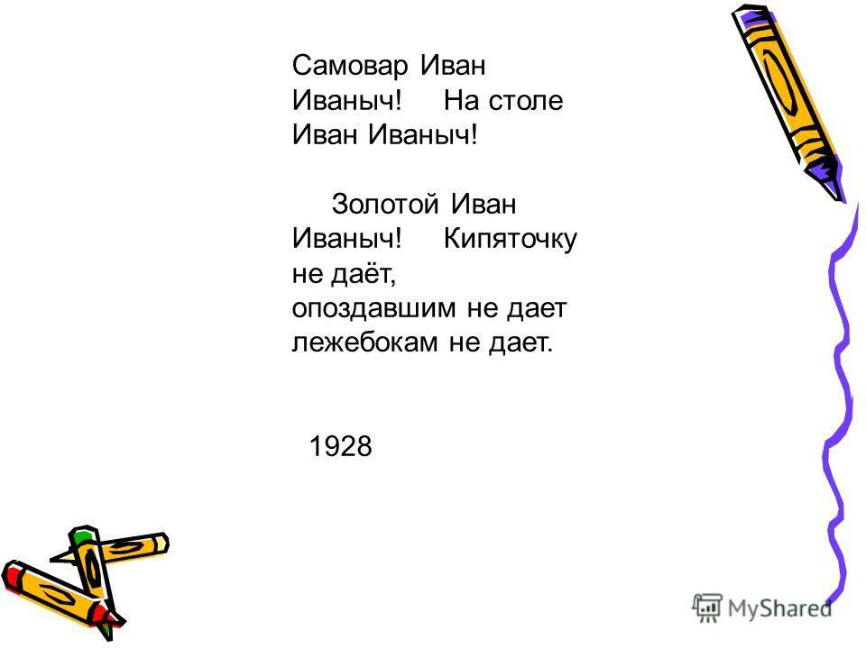 Самовар Иван Иваныч! На столе Иван Иваныч! Золотой Иван Иваныч! Кипяточку не даёт, опоздавшим не дает лежебокам не дает. 1928