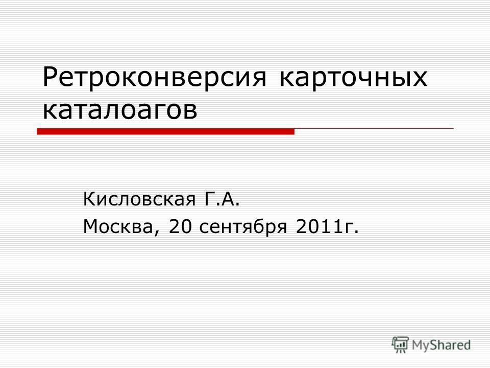 Ретроконверсия карточных каталоагов Кисловская Г.А. Москва, 20 сентября 2011г.