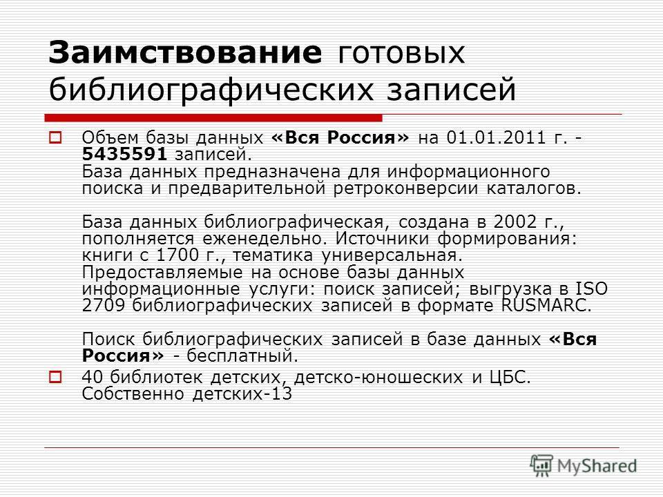 Объем базы данных «Вся Россия» на 01.01.2011 г. - 5435591 записей. База данных предназначена для информационного поиска и предварительной ретроконверсии каталогов. База данных библиографическая, создана в 2002 г., пополняется еженедельно. Источники ф