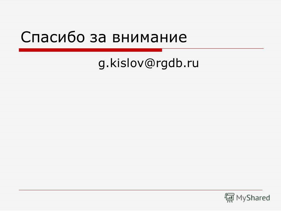 Спасибо за внимание g.kislov@rgdb.ru