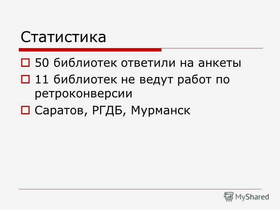 Статистика 50 библиотек ответили на анкеты 11 библиотек не ведут работ по ретроконверсии Саратов, РГДБ, Мурманск