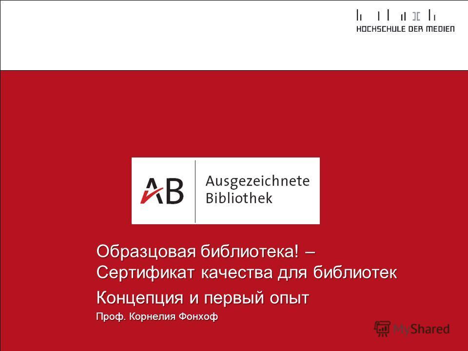 Образцовая библиотека! – Сертификат качества для библиотек Концепция и первый опыт Проф. Корнелия Фонхоф