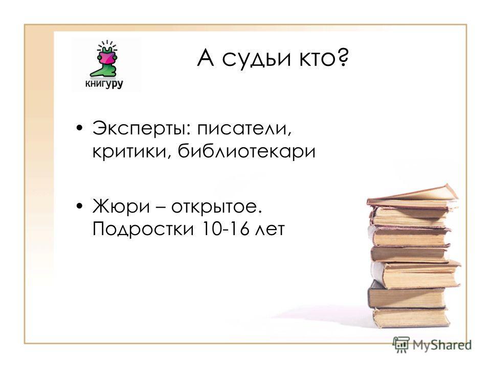 А судьи кто? Эксперты: писатели, критики, библиотекари Жюри – открытое. Подростки 10-16 лет