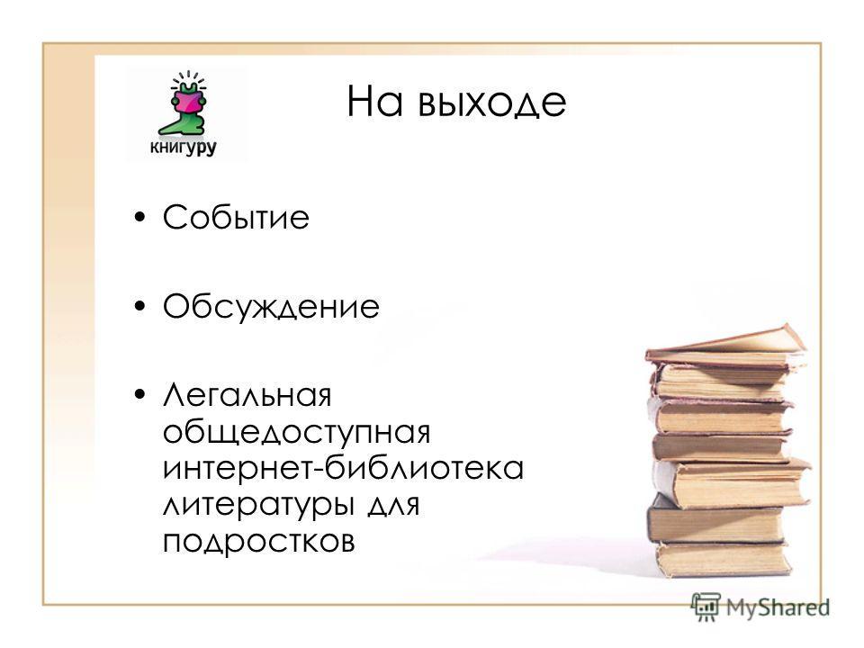 На выходе Событие Обсуждение Легальная общедоступная интернет-библиотека литературы для подростков