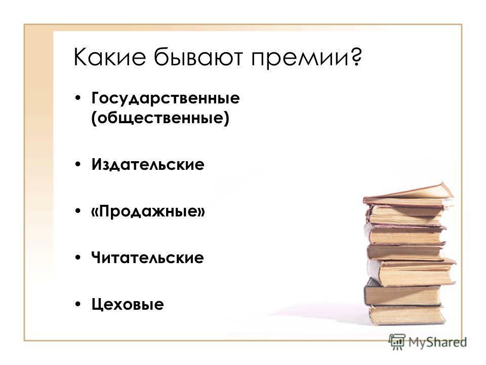 Какие бывают премии? Государственные (общественные) Издательские «Продажные» Читательские Цеховые