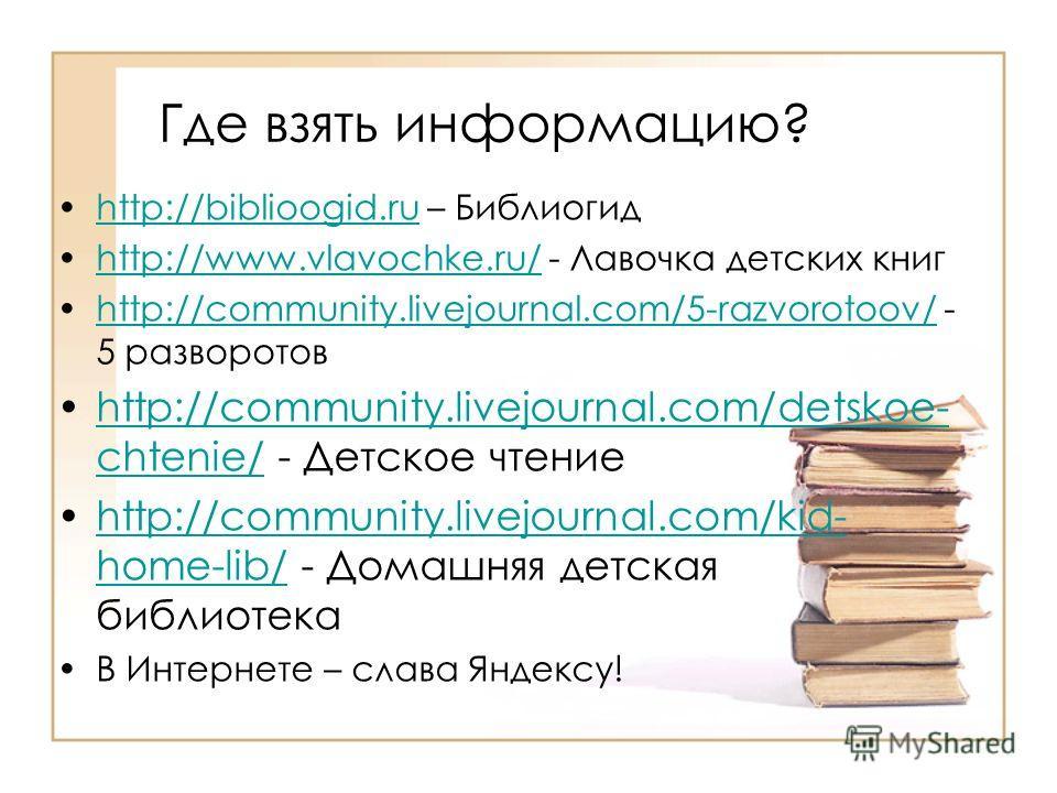 Где взять информацию? http://biblioogid.ru – Библиогидhttp://biblioogid.ru http://www.vlavochke.ru/ - Лавочка детских книгhttp://www.vlavochke.ru/ http://community.livejournal.com/5-razvorotoov/ - 5 разворотовhttp://community.livejournal.com/5-razvor