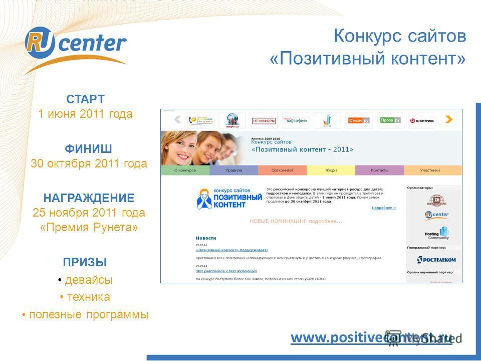 Конкурс сайтов «Позитивный контент» www.positivecontent.ru СТАРТ 1 июня 2011 года ПРИЗЫ девайсы техника полезные программы ФИНИШ 30 октября 2011 года НАГРАЖДЕНИЕ 25 ноября 2011 года «Премия Рунета»