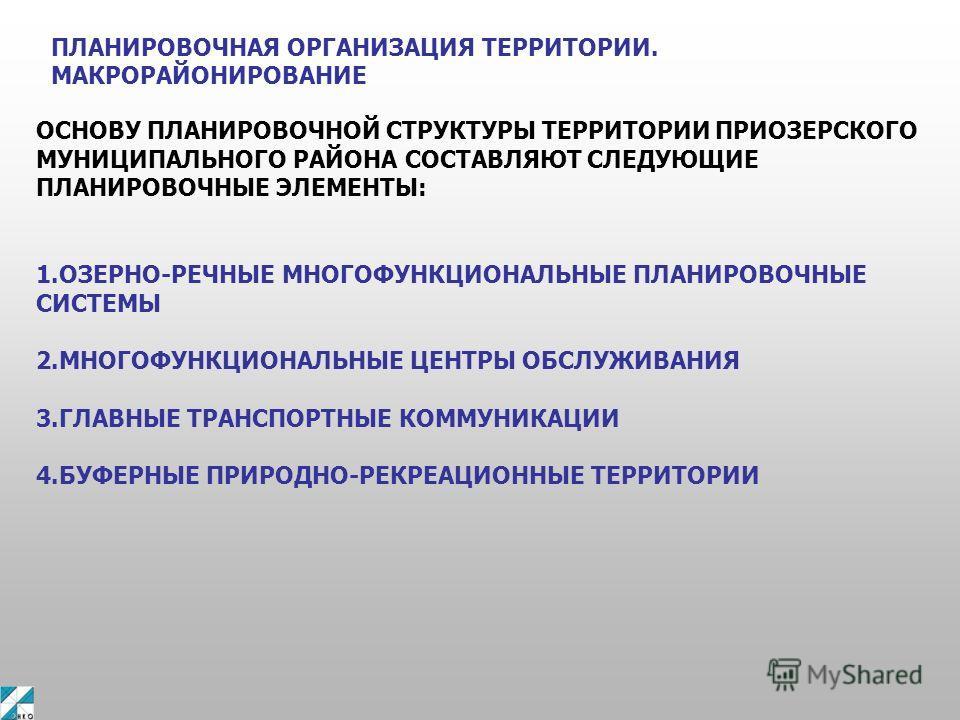 ПЛАНИРОВОЧНАЯ ОРГАНИЗАЦИЯ ТЕРРИТОРИИ. МАКРОРАЙОНИРОВАНИЕ ОСНОВУ ПЛАНИРОВОЧНОЙ СТРУКТУРЫ ТЕРРИТОРИИ ПРИОЗЕРСКОГО МУНИЦИПАЛЬНОГО РАЙОНА СОСТАВЛЯЮТ СЛЕДУЮЩИЕ ПЛАНИРОВОЧНЫЕ ЭЛЕМЕНТЫ: 1.ОЗЕРНО-РЕЧНЫЕ МНОГОФУНКЦИОНАЛЬНЫЕ ПЛАНИРОВОЧНЫЕ СИСТЕМЫ 2.МНОГОФУНКЦИ