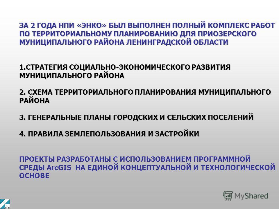 ЗА 2 ГОДА НПИ «ЭНКО» БЫЛ ВЫПОЛНЕН ПОЛНЫЙ КОМПЛЕКС РАБОТ ПО ТЕРРИТОРИАЛЬНОМУ ПЛАНИРОВАНИЮ ДЛЯ ПРИОЗЕРСКОГО МУНИЦИПАЛЬНОГО РАЙОНА ЛЕНИНГРАДСКОЙ ОБЛАСТИ 1.СТРАТЕГИЯ СОЦИАЛЬНО-ЭКОНОМИЧЕСКОГО РАЗВИТИЯ МУНИЦИПАЛЬНОГО РАЙОНА 2. СХЕМА ТЕРРИТОРИАЛЬНОГО ПЛАНИР