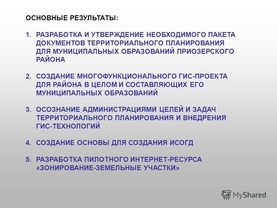 ОСНОВНЫЕ РЕЗУЛЬТАТЫ: 1.РАЗРАБОТКА И УТВЕРЖДЕНИЕ НЕОБХОДИМОГО ПАКЕТА ДОКУМЕНТОВ ТЕРРИТОРИАЛЬНОГО ПЛАНИРОВАНИЯ ДЛЯ МУНИЦИПАЛЬНЫХ ОБРАЗОВАНИЙ ПРИОЗЕРСКОГО РАЙОНА 2.СОЗДАНИЕ МНОГОФУНКЦИОНАЛЬНОГО ГИС-ПРОЕКТА ДЛЯ РАЙОНА В ЦЕЛОМ И СОСТАВЛЯЮЩИХ ЕГО МУНИЦИПАЛ