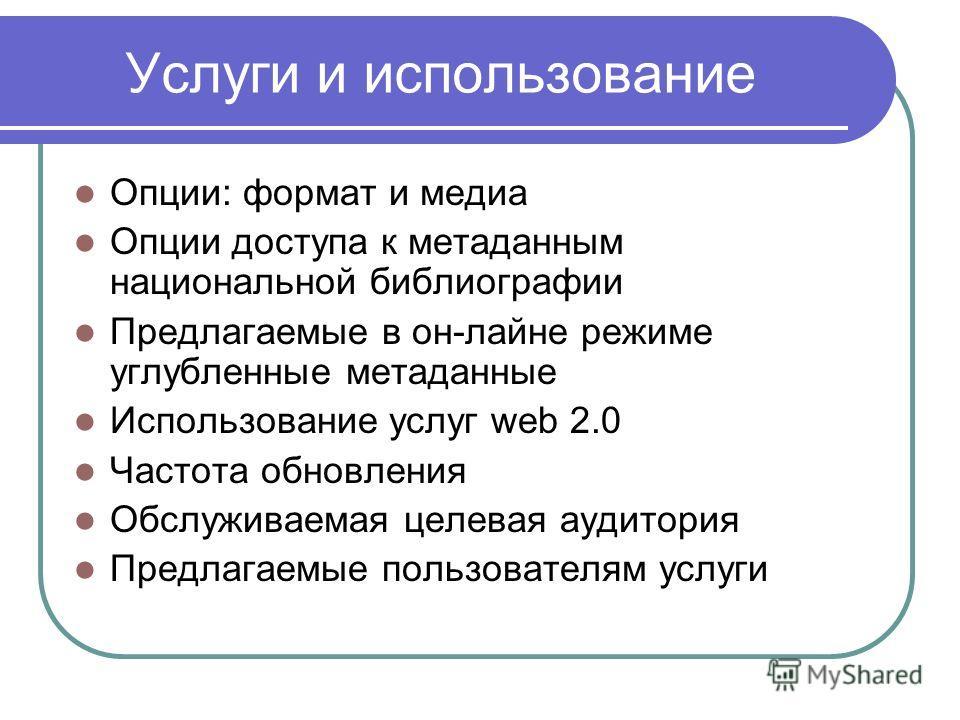 Услуги и использование Опции: формат и медиа Опции доступа к метаданным национальной библиографии Предлагаемые в он-лайне режиме углубленные метаданные Использование услуг web 2.0 Частота обновления Обслуживаемая целевая аудитория Предлагаемые пользо