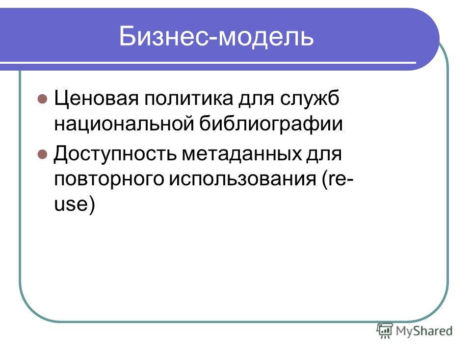 Бизнес-модель Ценовая политика для служб национальной библиографии Доступность метаданных для повторного использования (re- use)