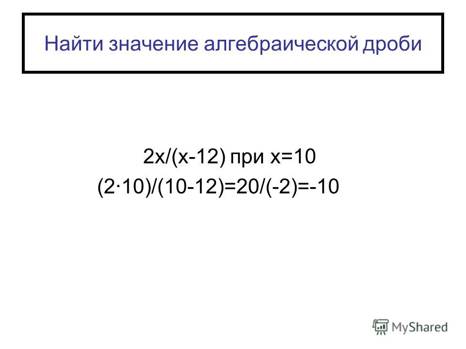 Найти значение алгебраической дроби 2х/(х-12) при х=10 (2·10)/(10-12)=20/(-2)=-10