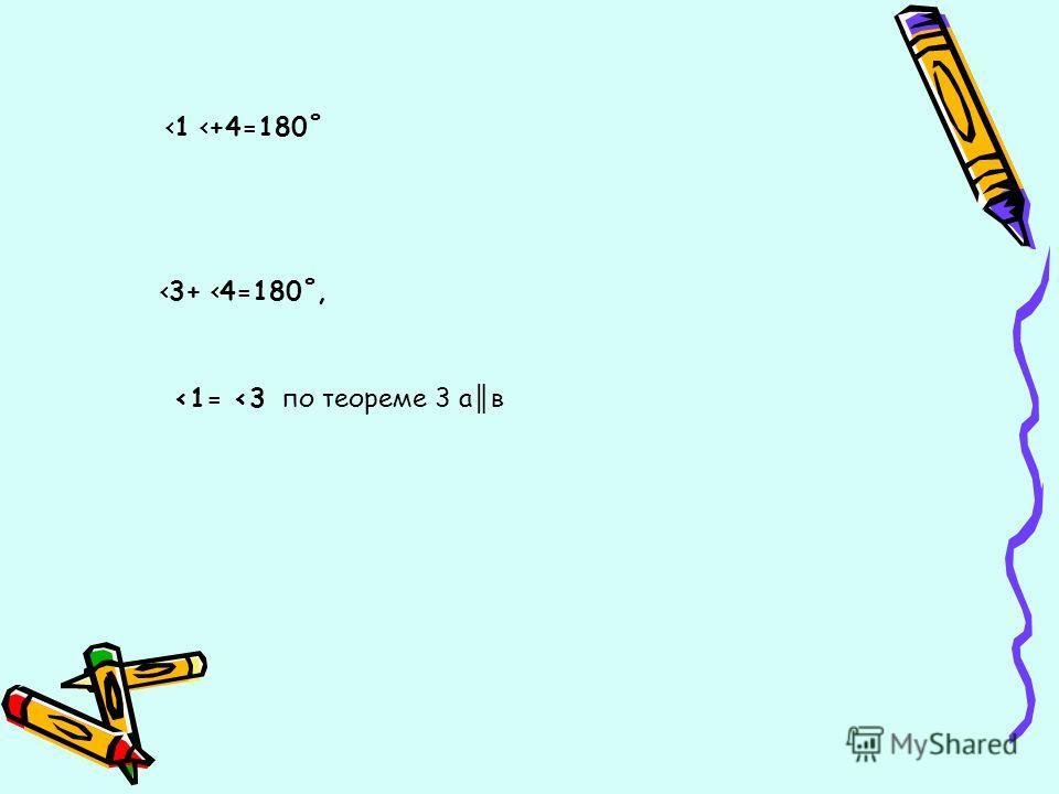 3+ 4=180˚, 1 +4=180˚ 1= 3 по теореме 3 а в