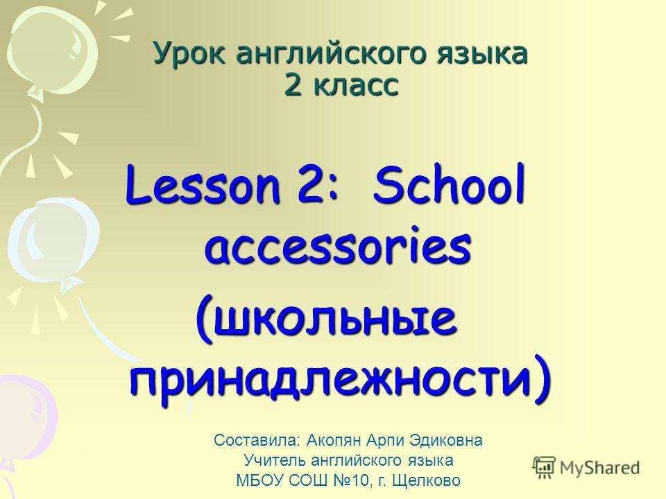 Урок английского языка 2 класс Lesson 2: School accessories (школьные принадлежности) Составила: Акопян Арпи Эдиковна Учитель английского языка МБОУ С