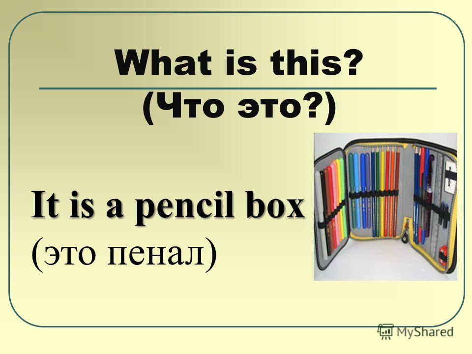 What is this? (Что это?) It is a pencil box (это пенал)