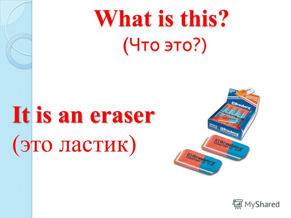 What is this? ( Что это ?) It is an eraser (это ластик)