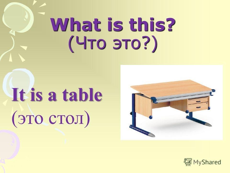 What is this? (Что это?) It is a table (это стол)
