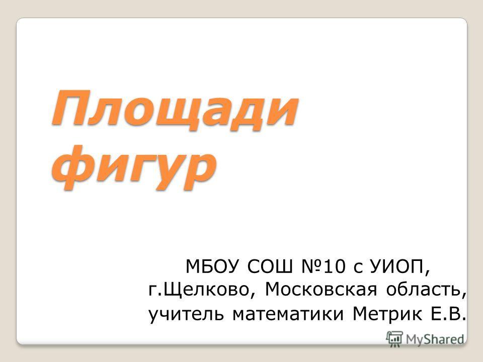 Площади фигур МБОУ СОШ 10 с УИОП, г.Щелково, Московская область, учитель математики Метрик Е.В.