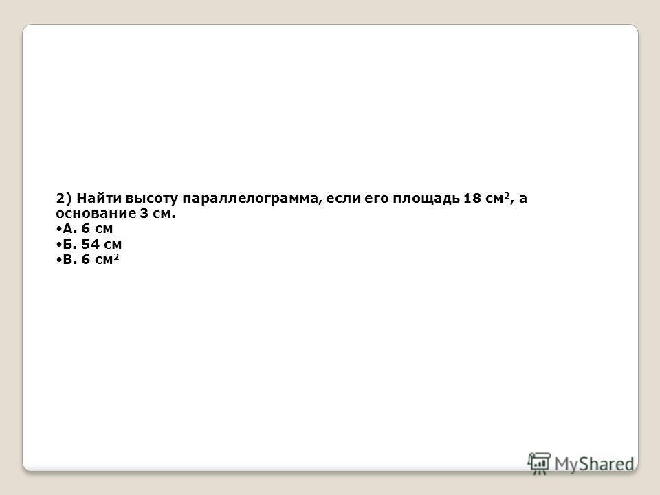 2) Найти высоту параллелограмма, если его площадь 18 см 2, а основание 3 см. А. 6 см Б. 54 см В. 6 см 2