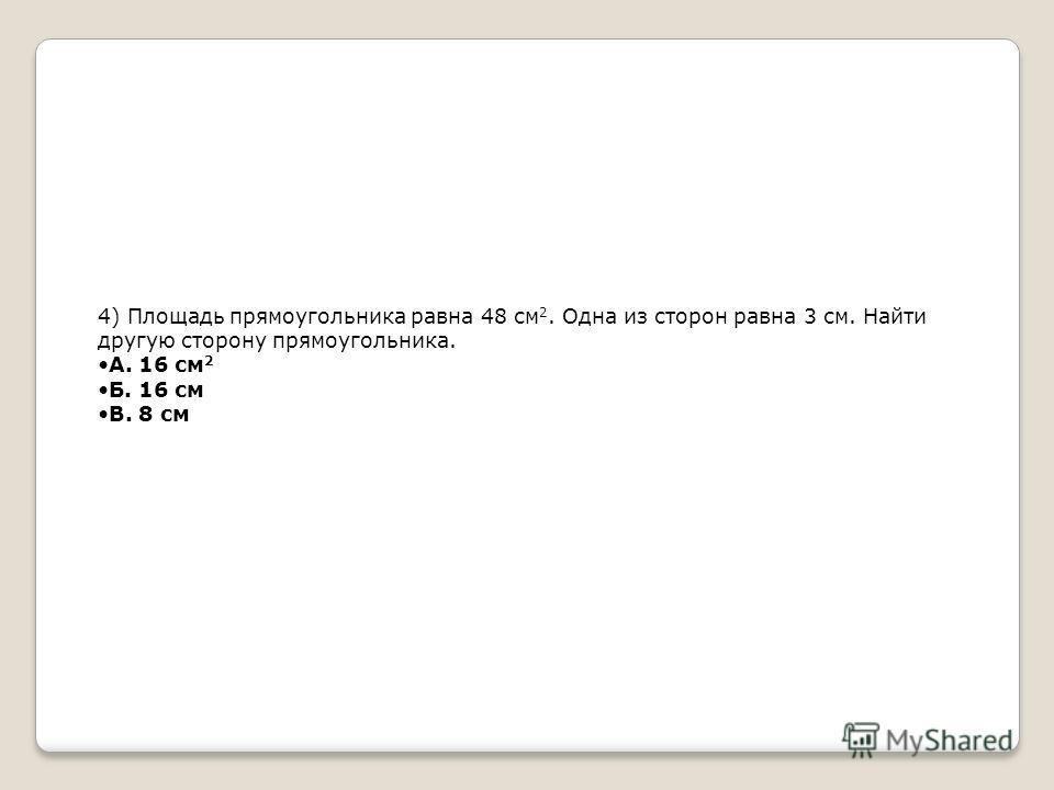 4) Площадь прямоугольника равна 48 см 2. Одна из сторон равна 3 см. Найти другую сторону прямоугольника. А. 16 см 2 Б. 16 см В. 8 см