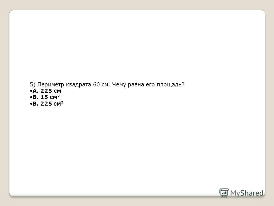 5) Периметр квадрата 60 см. Чему равна его площадь? А. 225 см Б. 15 см 2 В. 225 см 2