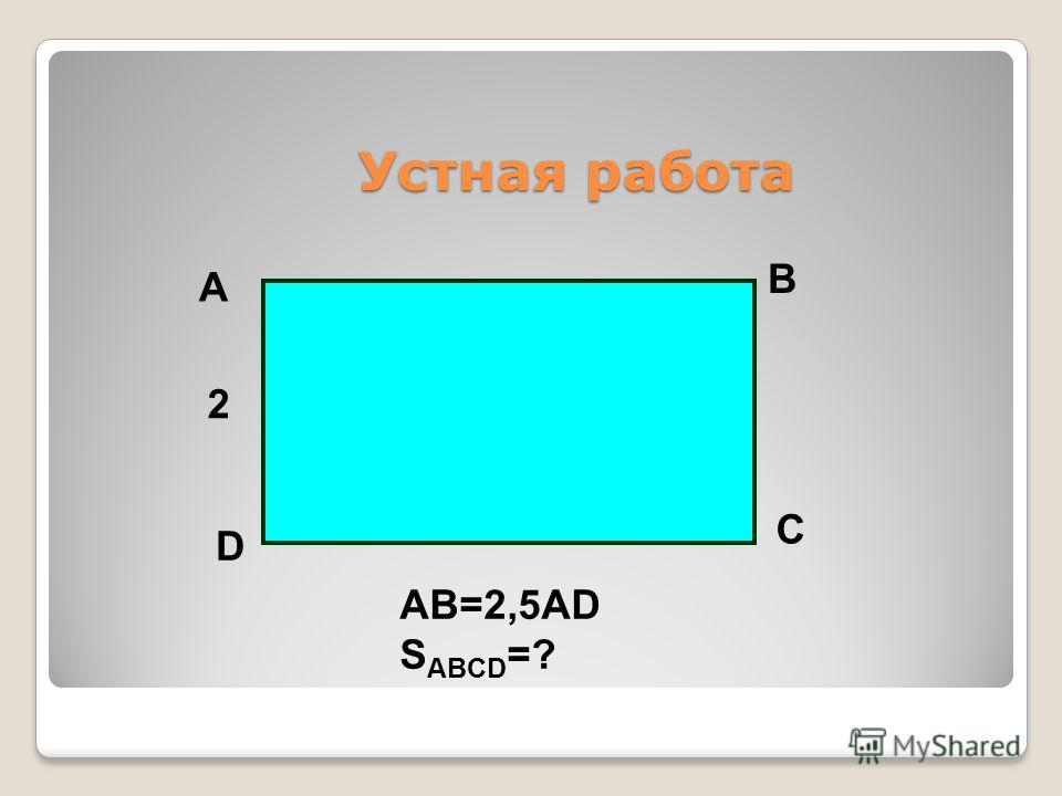Устная работа Устная работа A B C D 2 AB=2,5AD S ABCD =?