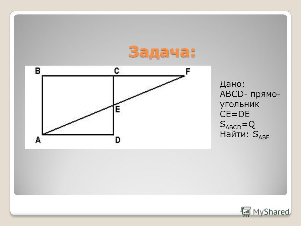 Дано: АВСD- прямо- угольник СE=DE S ABCD =Q Найти: S ABF Задача: Задача: