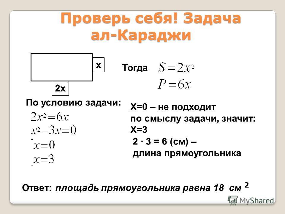 Проверь себя! Задача ал-Караджи Проверь себя! Задача ал-Караджи 2х х Тогда По условию задачи: X=0 – не подходит по смыслу задачи, значит: Х=3 2 · 3 = 6 (см) – длина прямоугольника Ответ: площадь прямоугольника равна 18 см 2