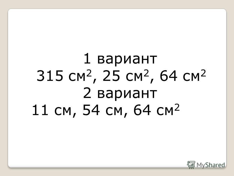 1 вариант 315 см 2, 25 см 2, 64 см 2 2 вариант 11 см, 54 см, 64 см 2