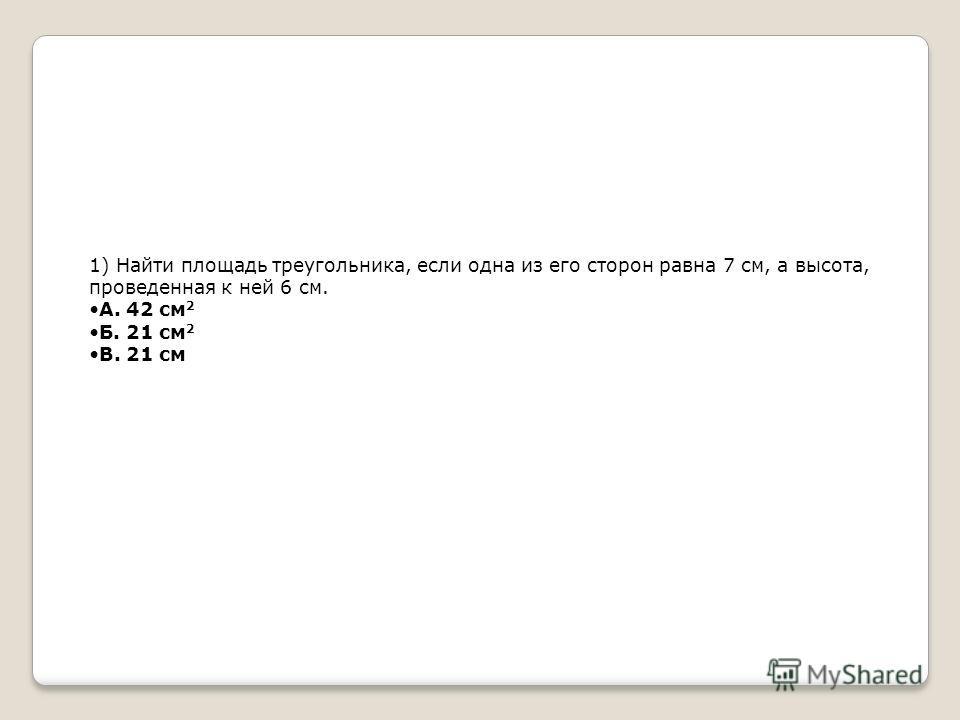 1) Найти площадь треугольника, если одна из его сторон равна 7 см, а высота, проведенная к ней 6 см. А. 42 см 2 Б. 21 см 2 В. 21 см