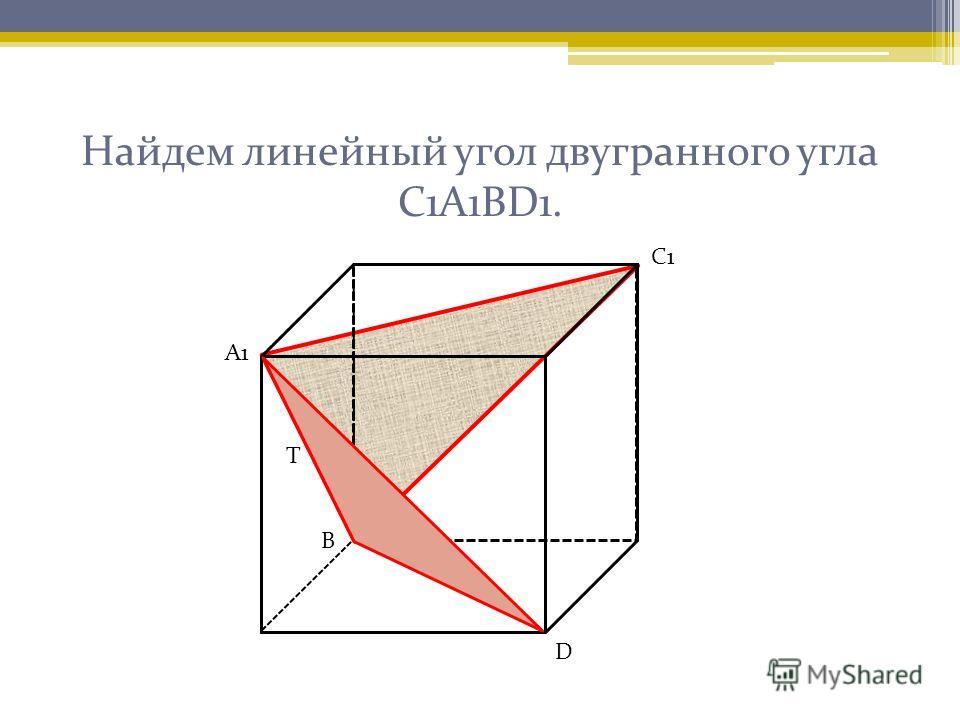 Найдем линейный угол двугранного угла С1А1ВD1. А1 С1 Т D В