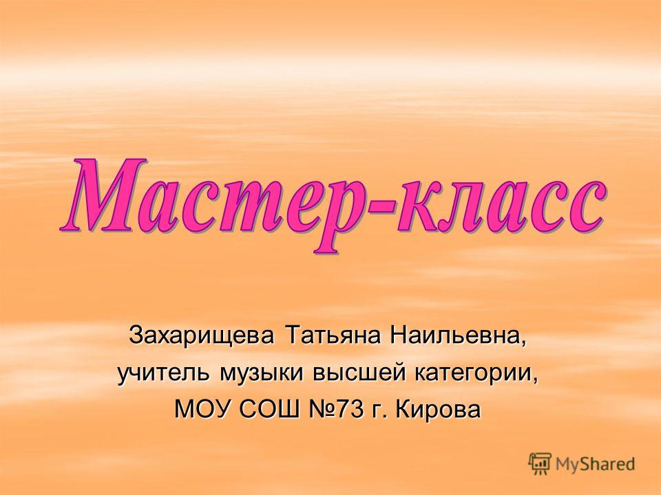 Захарищева Татьяна Наильевна, учитель музыки высшей категории, МОУ СОШ 73 г. Кирова