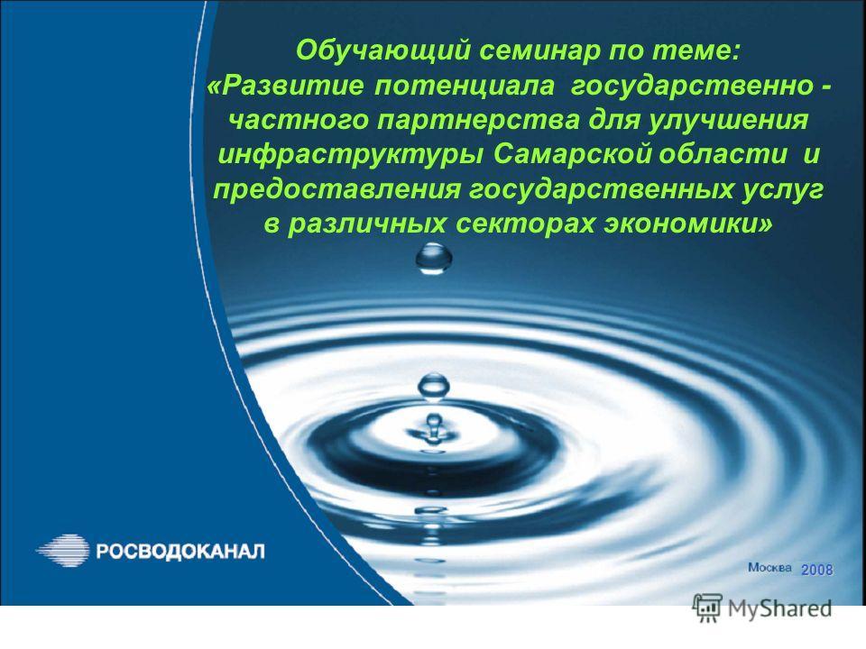 2008 Обучающий семинар по теме: «Развитие потенциала государственно - частного партнерства для улучшения инфраструктуры Самарской области и предоставления государственных услуг в различных секторах экономики»