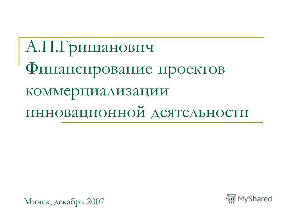 А.П.Гришанович Финансирование проектов коммерциализации инновационной деятельности Минск, декабрь 2007