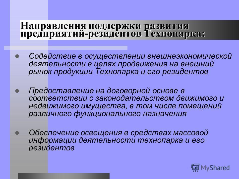 Содействие в осуществлении внешнеэкономической деятельности в целях продвижения на внешний рынок продукции Технопарка и его резидентов Предоставление на договорной основе в соответствии с законодательством движимого и недвижимого имущества, в том чис