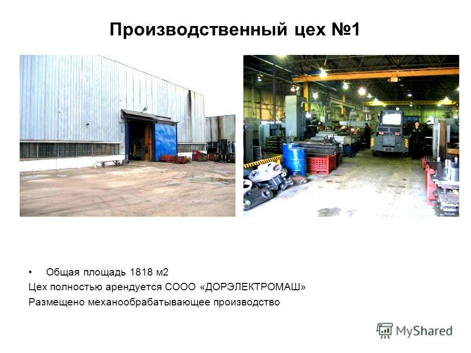 Производственный цех 1 Общая площадь 1818 м2 Цех полностью арендуется СООО «ДОРЭЛЕКТРОМАШ» Размещено механообрабатывающее производство