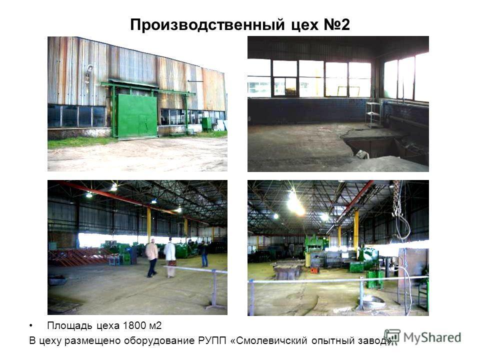 Производственный цех 2 Площадь цеха 1800 м2 В цеху размещено оборудование РУПП «Смолевичский опытный завод»
