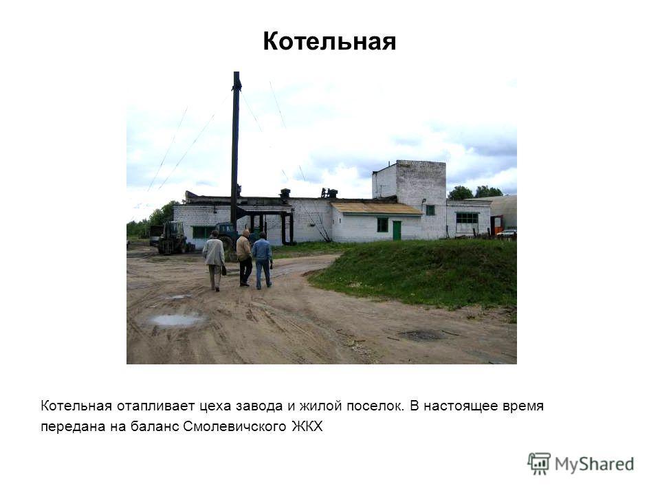 Котельная Котельная отапливает цеха завода и жилой поселок. В настоящее время передана на баланс Смолевичского ЖКХ