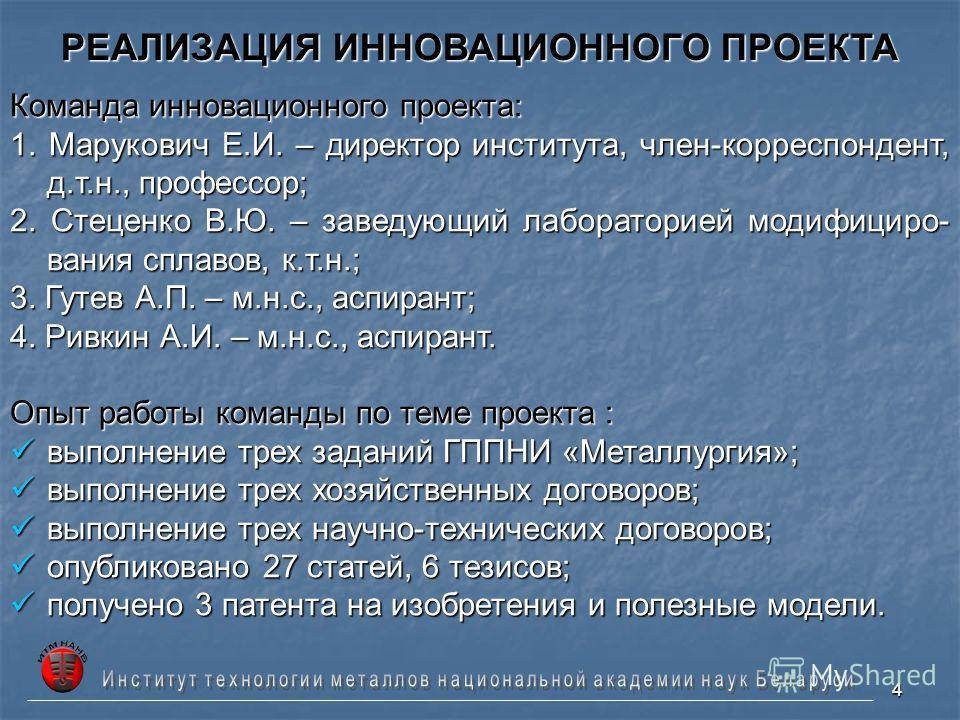 4 РЕАЛИЗАЦИЯ ИННОВАЦИОННОГО ПРОЕКТА Команда инновационного проекта: 1. Марукович Е.И. – директор института, член-корреспондент, д.т.н., профессор; 2. Стеценко В.Ю. – заведующий лабораторией модифициро- вания сплавов, к.т.н.; 3. Гутев А.П. – м.н.с., а