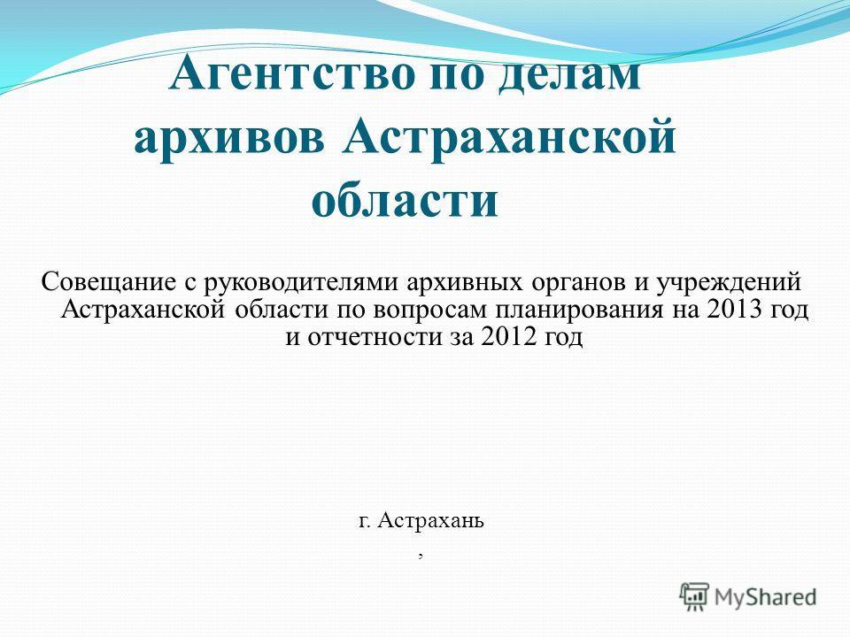 Совещание с руководителями архивных органов и учреждений Астраханской области по вопросам планирования на 2013 год и отчетности за 2012 год г. Астрахань, Агентство по делам архивов Астраханской области