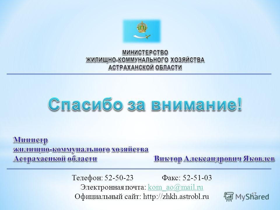 Телефон: 52-50-23 Факс: 52-51-03 Электронная почта: kom_ao@mail.rukom_ao@mail.ru Официальный сайт: http://zhkh.astrobl.ru 17