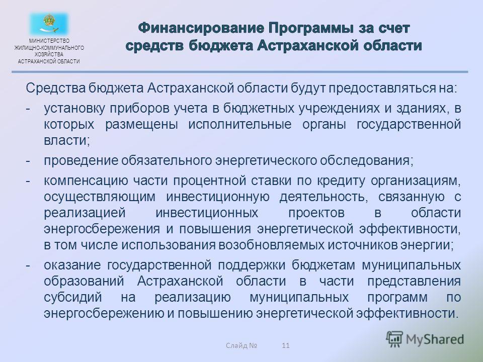Слайд 11 Средства бюджета Астраханской области будут предоставляться на: -установку приборов учета в бюджетных учреждениях и зданиях, в которых размещены исполнительные органы государственной власти; -проведение обязательного энергетического обследов