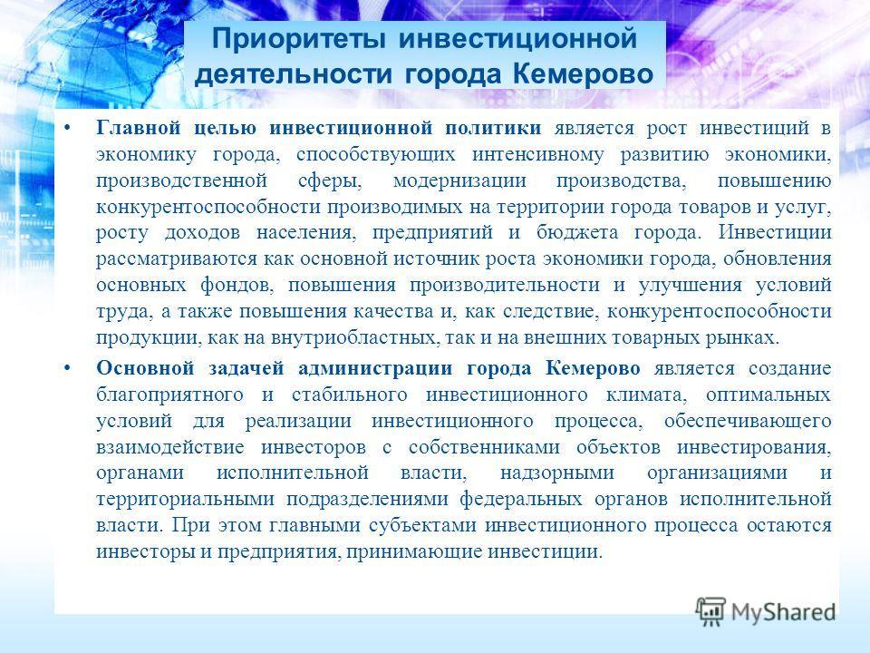 Приоритеты инвестиционной деятельности города Кемерово Главной целью инвестиционной политики является рост инвестиций в экономику города, способствующих интенсивному развитию экономики, производственной сферы, модернизации производства, повышению кон